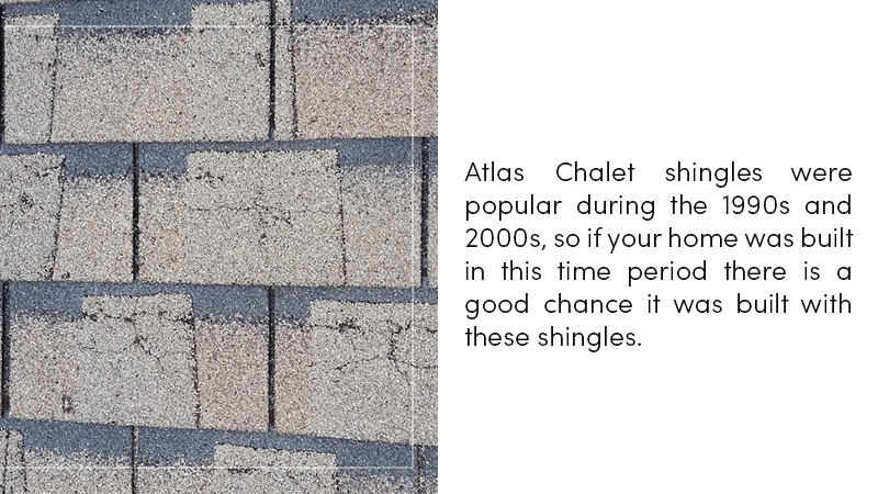 Atlas Chalet shingles were popular during the 1990s and 2000s, so if your home was built in this time period, there is a good chance it was built with them.
