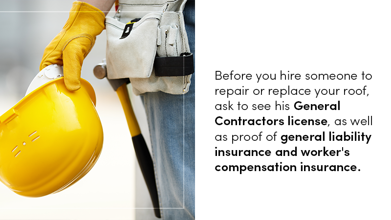 Before you hire someone to repair or replace your roof, ask to see his General Contractors license, as well as proof of general liability insurance and worker's compensation insurance.